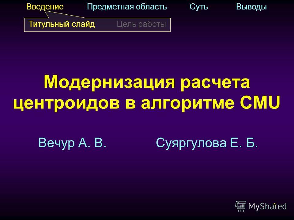 11 Вечур А. В.Суяргулова Е. Б. Введение Предметная область Суть Выводы Титульный слайдЦель работы Модернизация расчета центроидов в алгоритме CMU