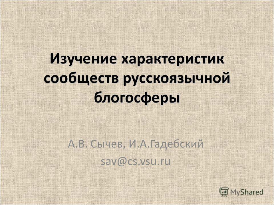 Изучение характеристик сообществ русскоязычной блогосферы А.В. Сычев, И.А.Гадебский sav@cs.vsu.ru