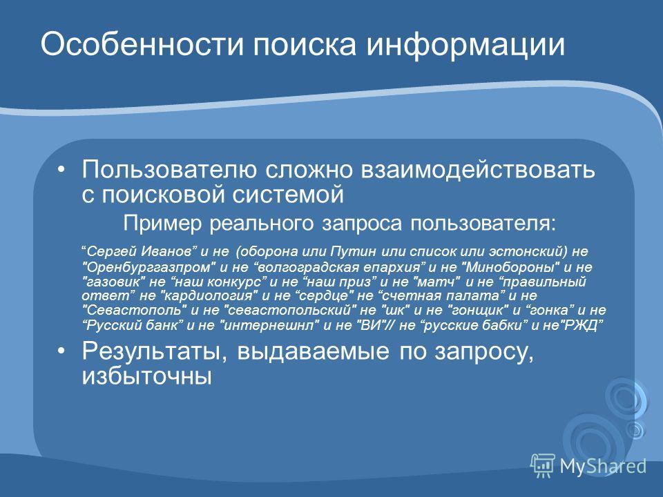 Особенности поиска информации Пользователю сложно взаимодействовать с поисковой системой Пример реального запроса пользователя: Сергей Иванов и не (оборона или Путин или список или эстонский) не