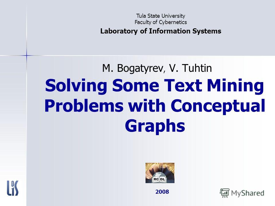 Solving Some Text Mining Problems with Conceptual Graphs M. Bogatyrev, V. Tuhtin Tula State University Faculty of Cybernetics Laboratory of Information Systems 2008
