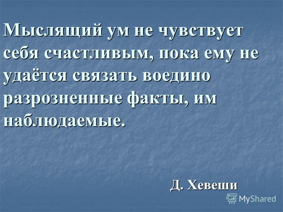 Мыслящий ум не чувствует себя счастливым, пока ему не удаётся связать воедино разрозненные факты, им наблюдаемые. Д. Хевеши