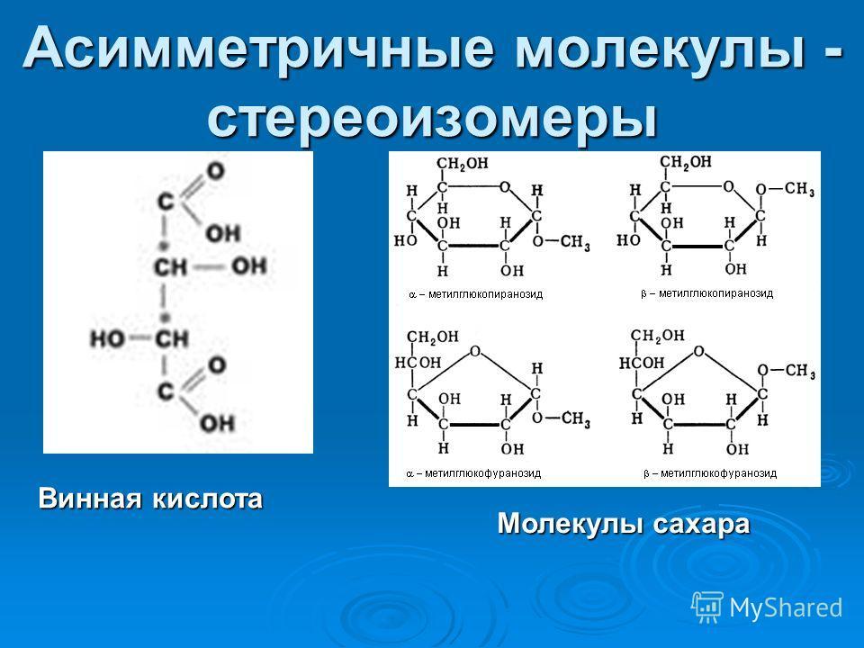 Асимметричные молекулы - стереоизомеры Винная кислота Молекулы сахара