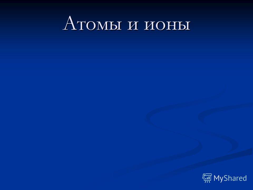 Атомы и ионы