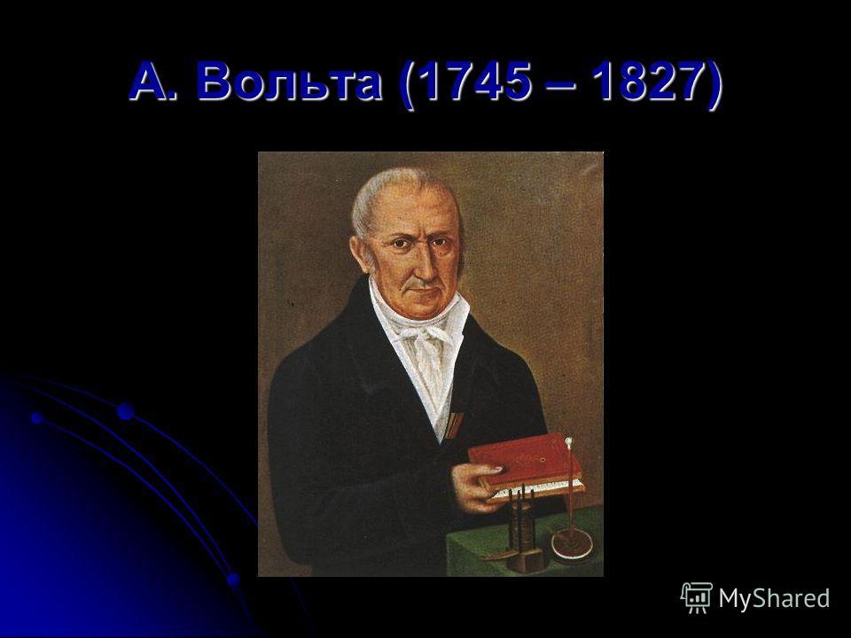 А. Вольта (1745 – 1827)