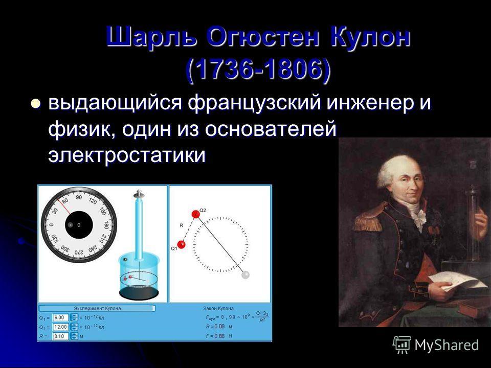 Шарль Огюстен Кулон (1736-1806) выдающийся французский инженер и физик, один из основателей электростатики выдающийся французский инженер и физик, один из основателей электростатики