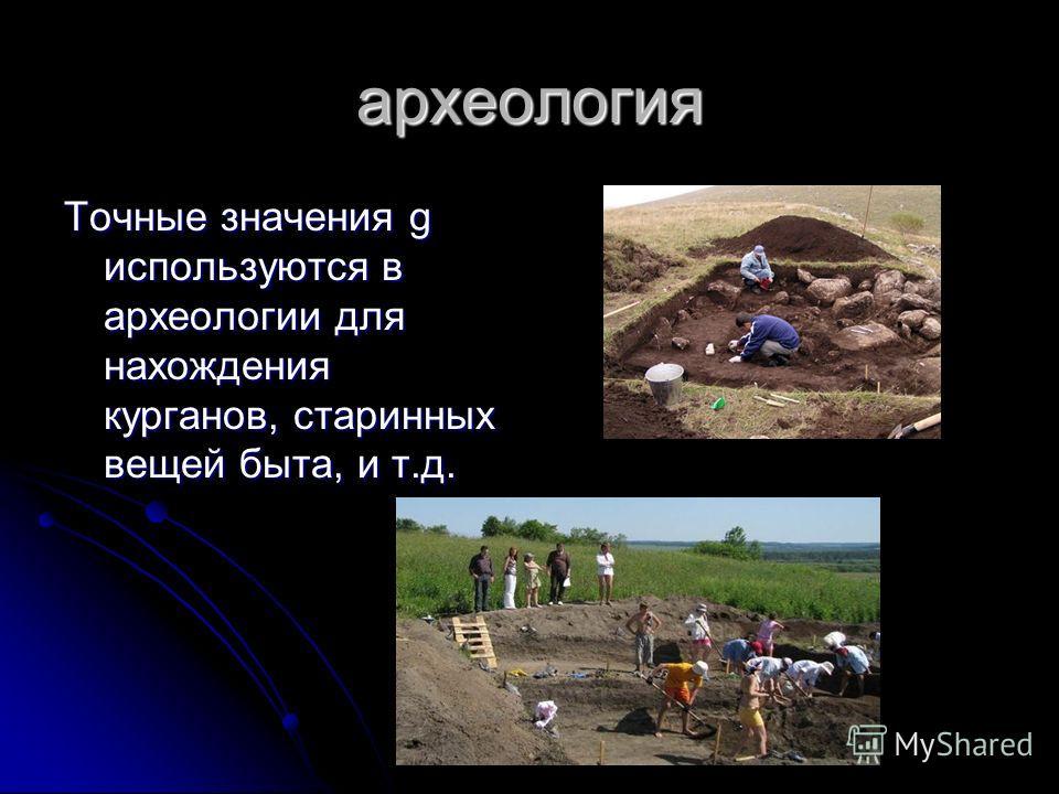археология Точные значения g используются в археологии для нахождения курганов, старинных вещей быта, и т.д.