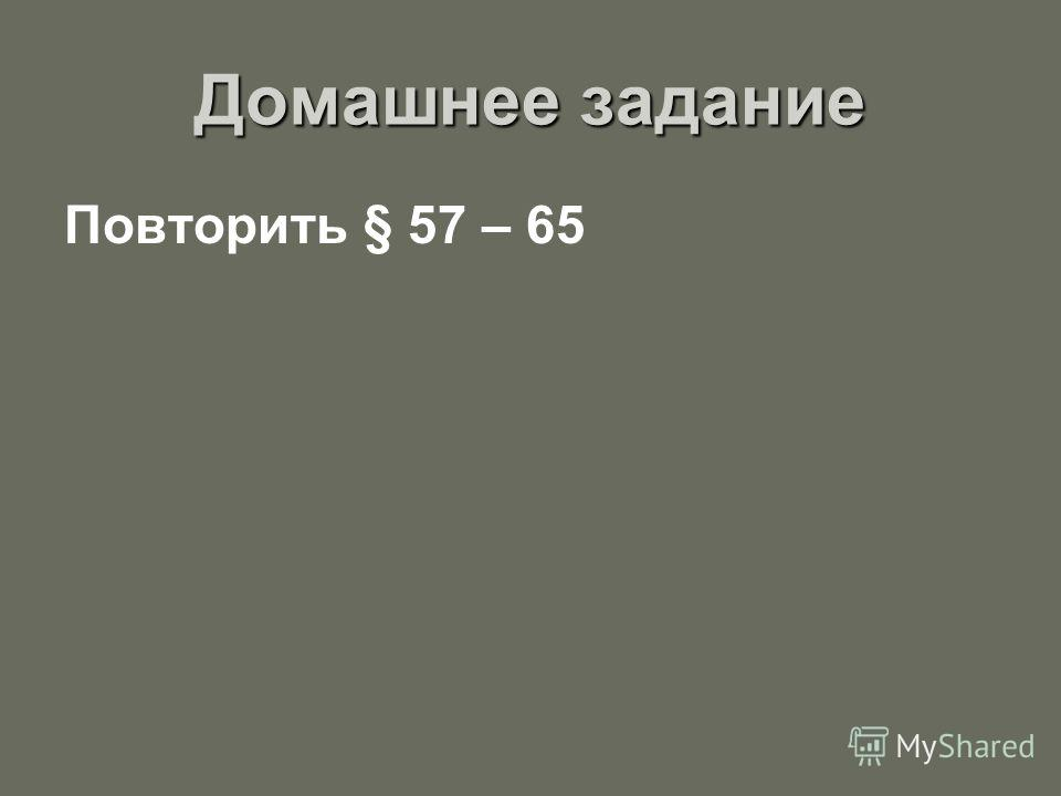 Домашнее задание Повторить § 57 – 65