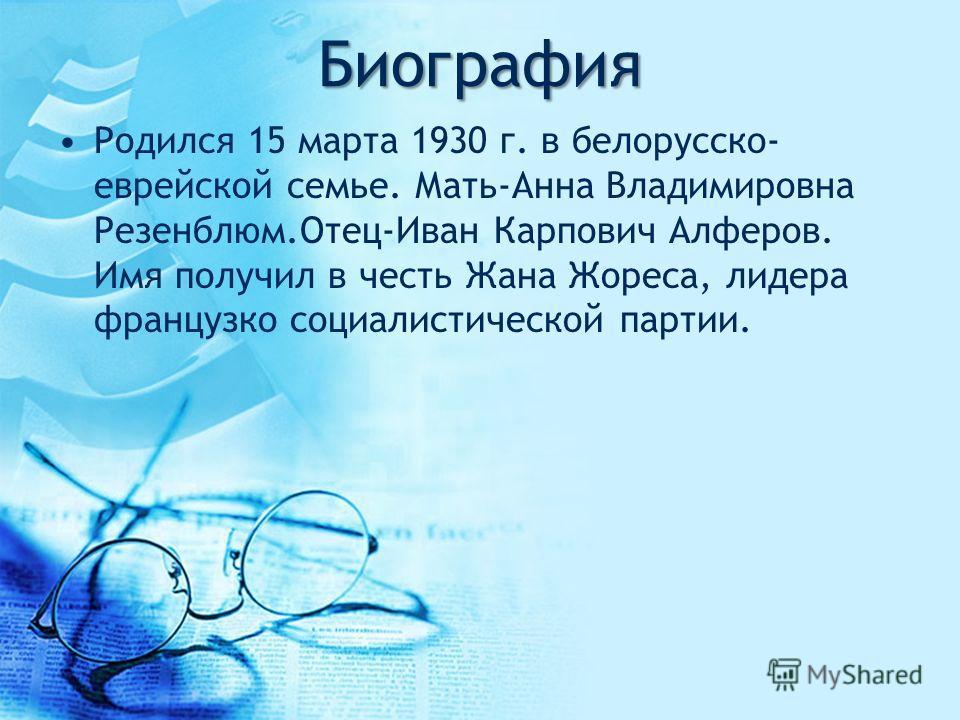 Биография Родился 15 марта 1930 г. в белорусско- еврейской семье. Мать-Анна Владимировна Резенблюм.Отец-Иван Карпович Алферов. Имя получил в честь Жана Жореса, лидера французко социалистической партии.
