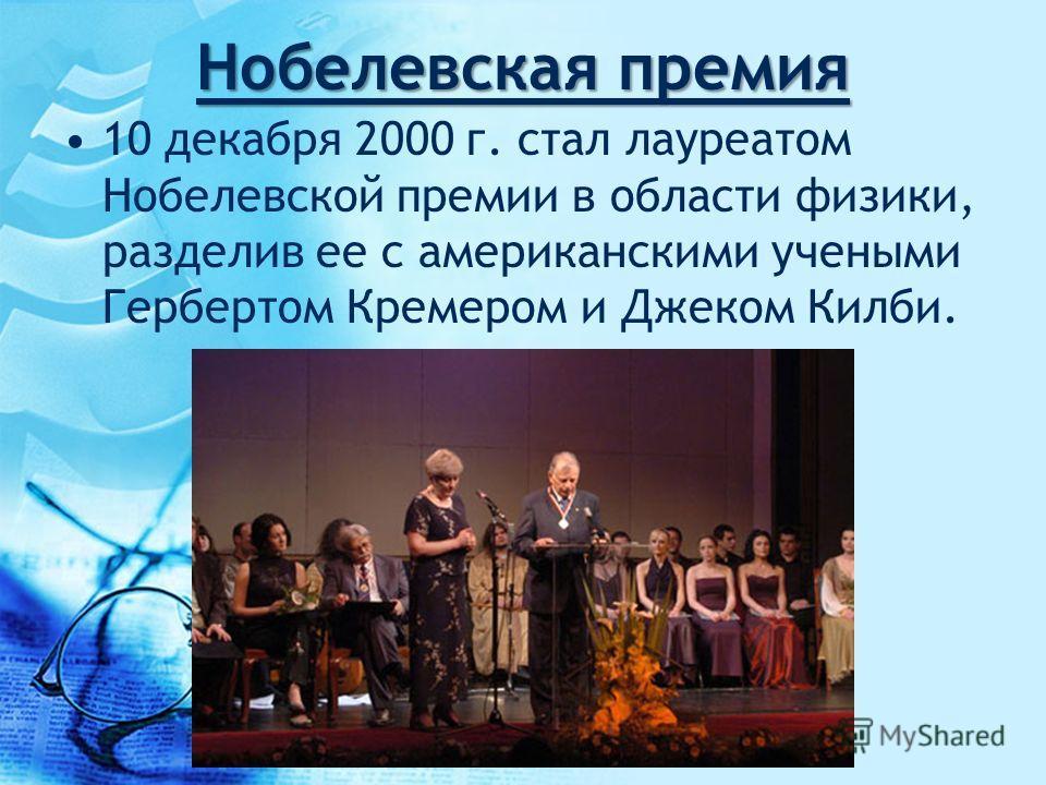 Нобелевская премия 10 декабря 2000 г. стал лауреатом Нобелевской премии в области физики, разделив ее с американскими учеными Гербертом Кремером и Джеком Килби.