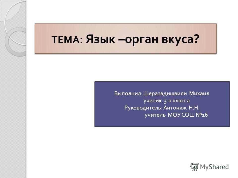 ТЕМА : Язык – орган вкуса ? Выполнил : Шеразадишвили Михаил ученик 3- а класса Руководитель : Антонюк Н. Н. учитель МОУ СОШ 16