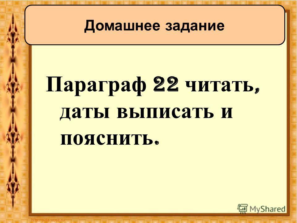 Параграф 22 читать, даты выписать и пояснить. Домашнее задание