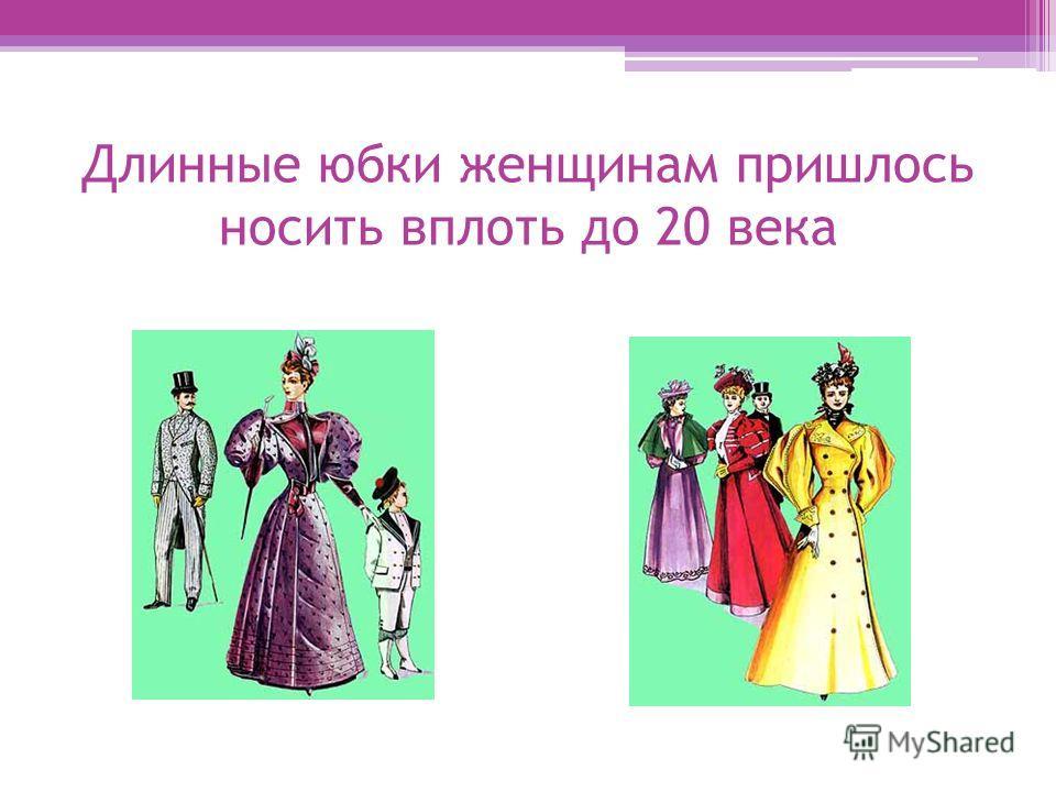 Длинные юбки женщинам пришлось носить вплоть до 20 века