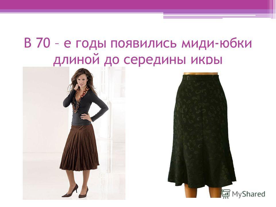 В 70 – е годы появились миди-юбки длиной до середины икры