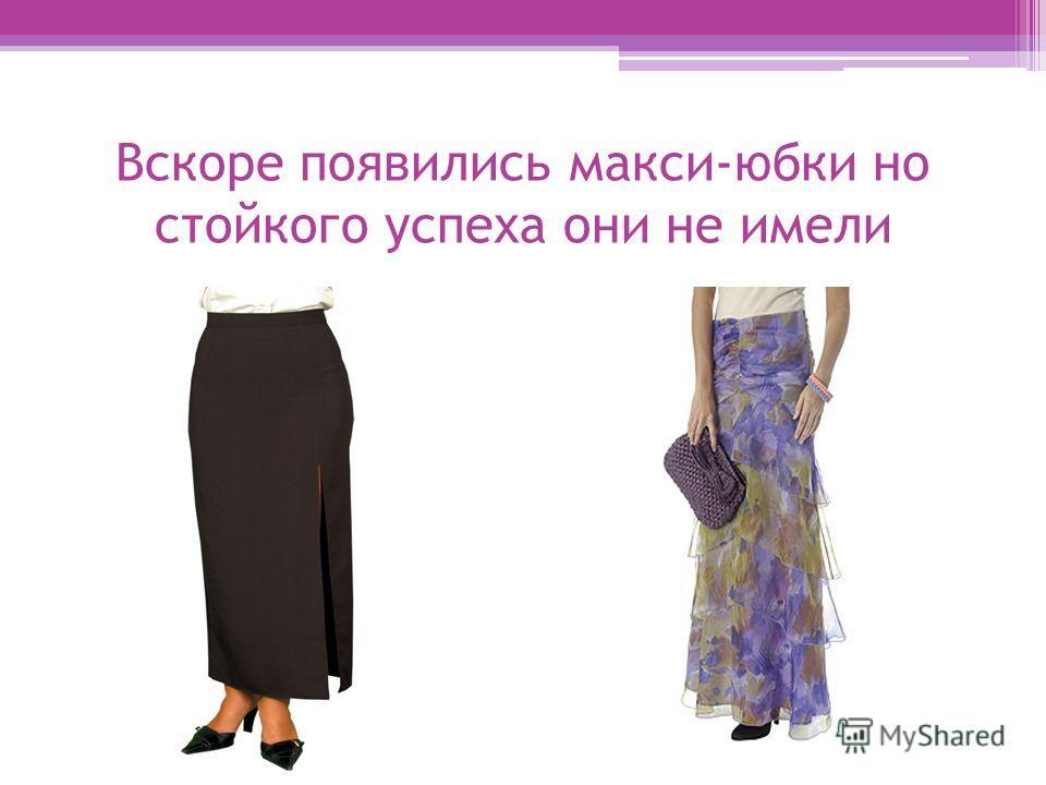 Вскоре появились макси-юбки но стойкого успеха они не имели