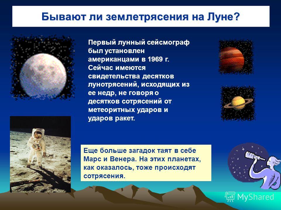 Бывают ли землетрясения на Луне? Первый лунный сейсмограф был установлен американцами в 1969 г. Сейчас имеются свидетельства десятков лунотрясений, исходящих из ее недр, не говоря о десятков сотрясений от метеоритных ударов и ударов ракет. Еще больше