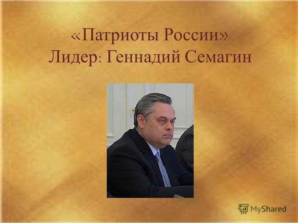 «Патриоты России» Лидер: Геннадий Семагин