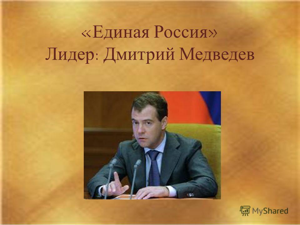 «Единая Россия» Лидер: Дмитрий Медведев