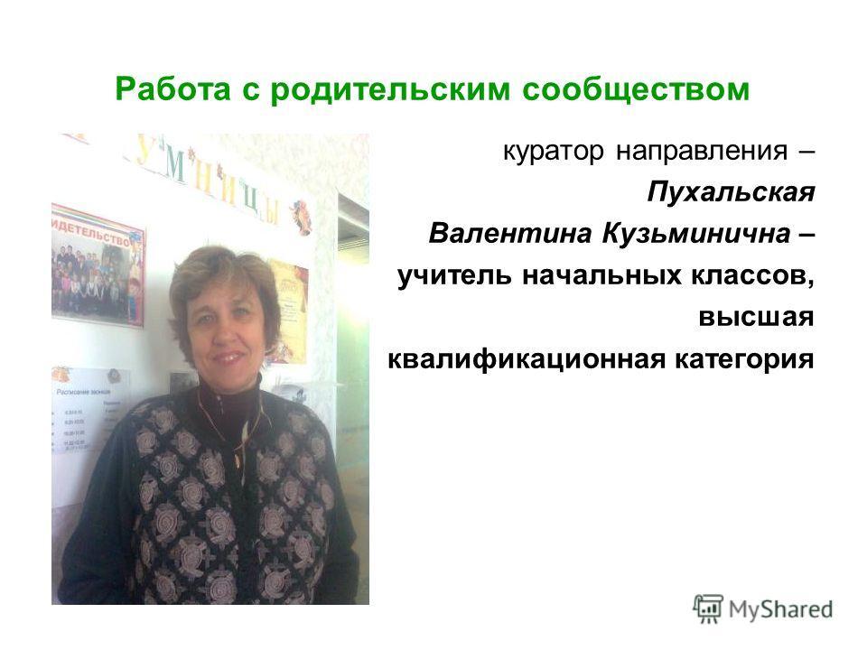 Работа с родительским сообществом куратор направления – Пухальская Валентина Кузьминична – учитель начальных классов, высшая квалификационная категория