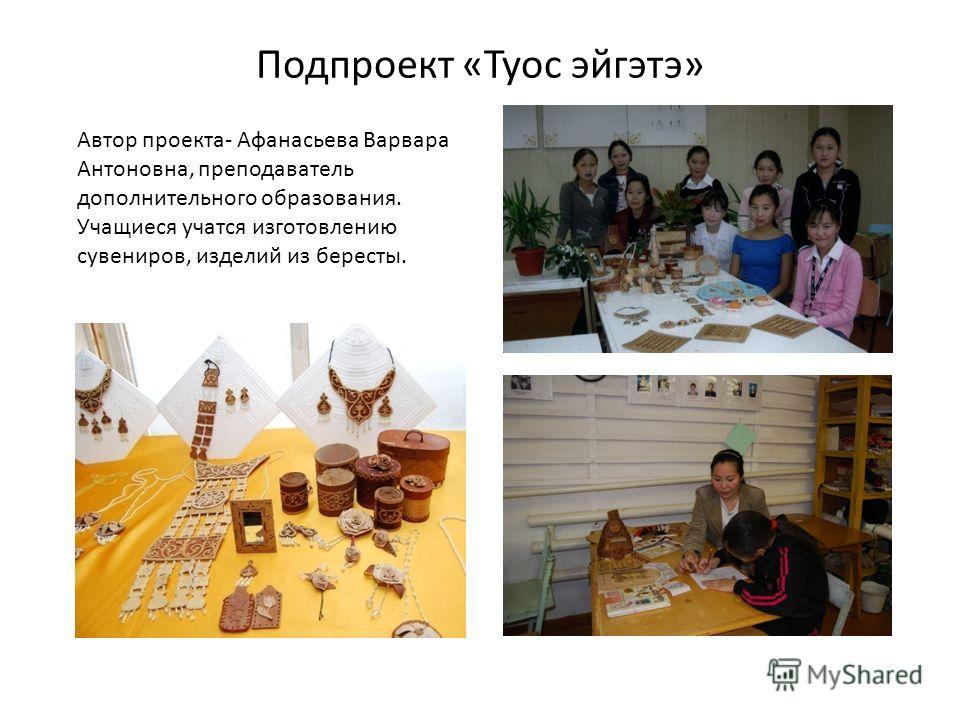 Подпроект «Туос эйгэтэ» Автор проекта- Афанасьева Варвара Антоновна, преподаватель дополнительного образования. Учащиеся учатся изготовлению сувениров, изделий из бересты.