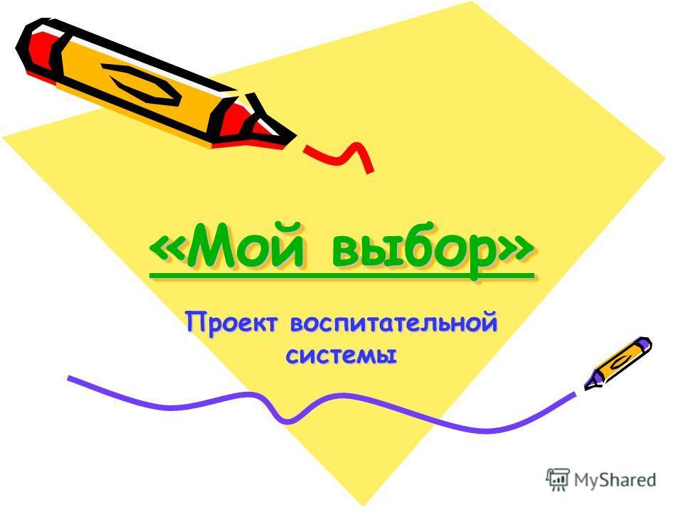 «Мой выбор» «Мой выбор» «Мой выбор» «Мой выбор» Проект воспитательной системы