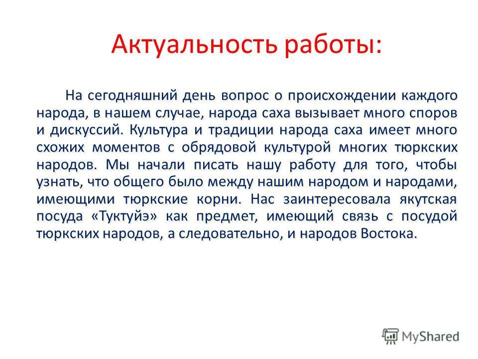 Актуальность работы: На сегодняшний день вопрос о происхождении каждого народа, в нашем случае, народа саха вызывает много споров и дискуссий. Культура и традиции народа саха имеет много схожих моментов с обрядовой культурой многих тюркских народов.