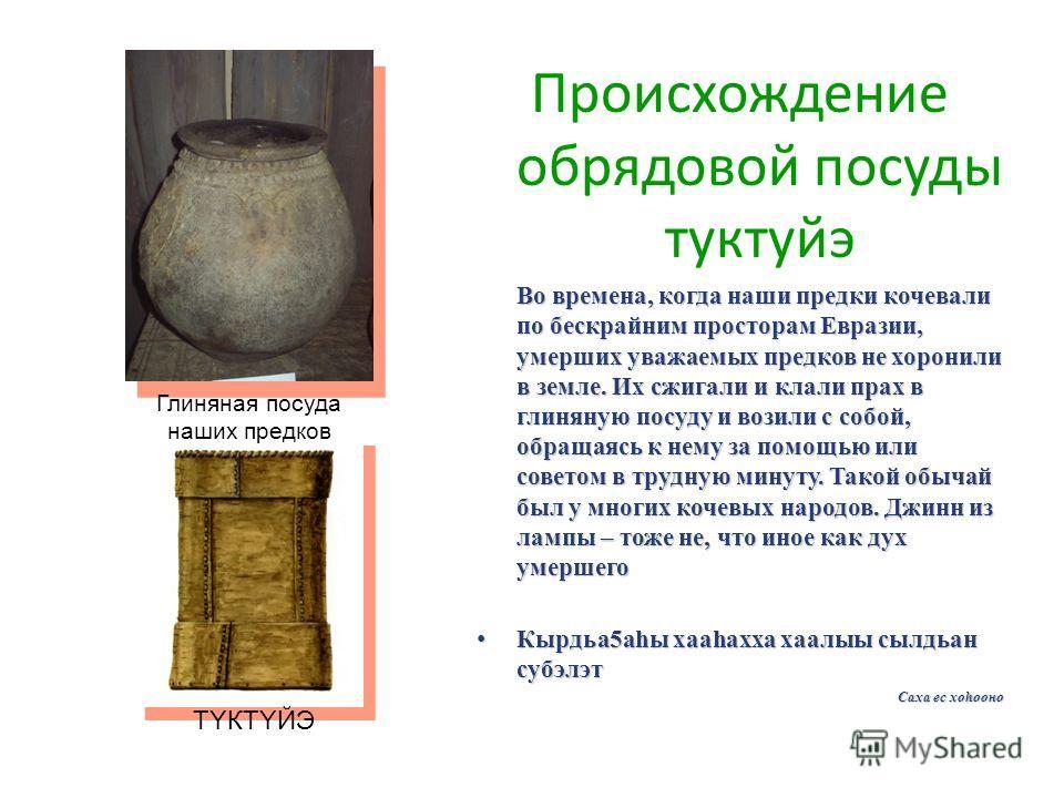 Происхождение обрядовой посуды туктуйэ Во времена, когда наши предки кочевали по бескрайним просторам Евразии, умерших уважаемых предков не хоронили в земле. Их сжигали и клали прах в глиняную посуду и возили с собой, обращаясь к нему за помощью или