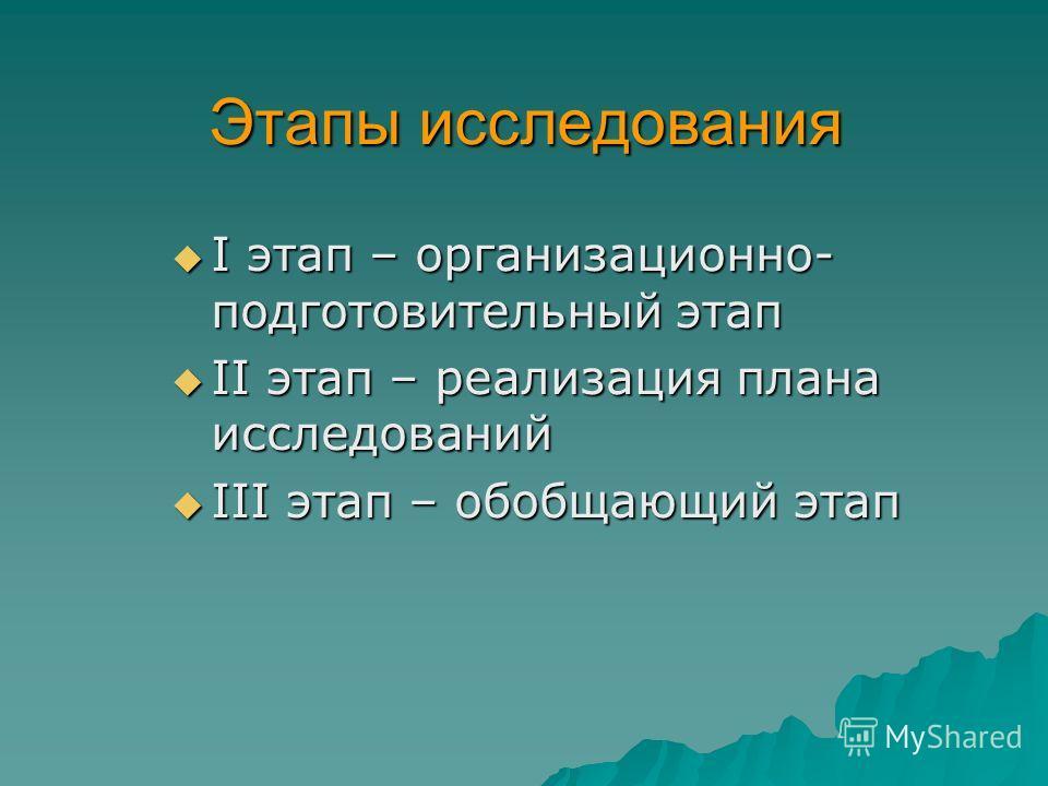 Этапы исследования I этап – организационно- подготовительный этап II этап – реализация плана исследований III этап – обобщающий этап