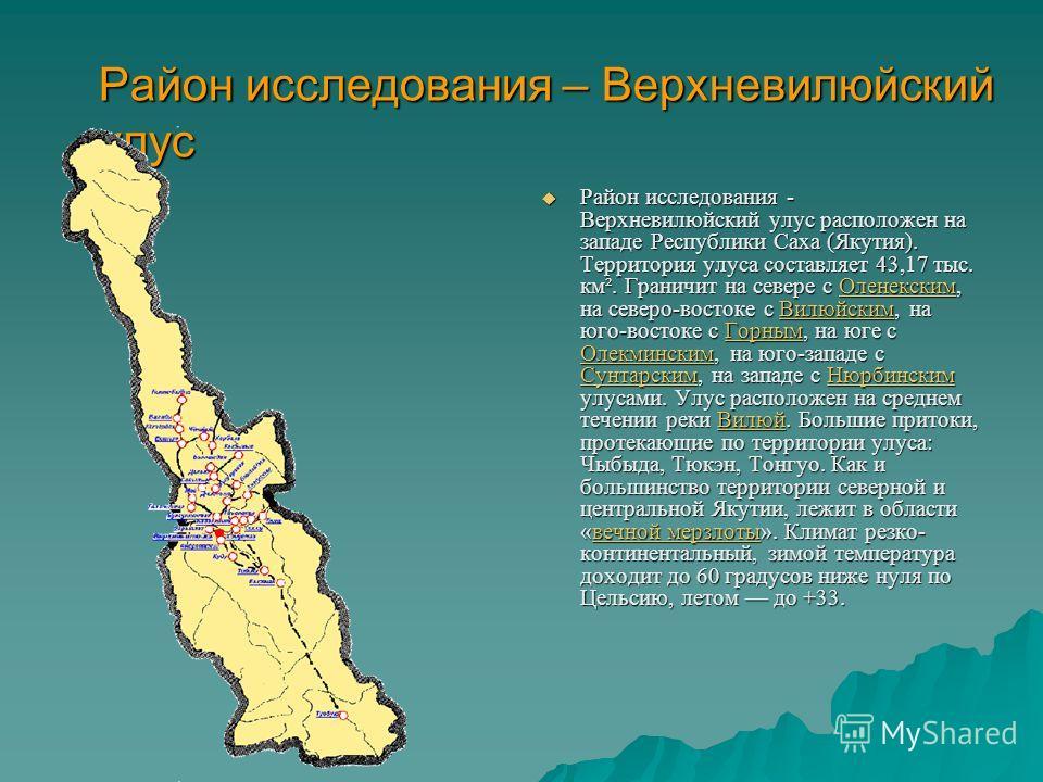 Район исследования – Верхневилюйский улус Район исследования - Верхневилюйский улус расположен на западе Республики Саха (Якутия). Территория улуса составляет 43,17 тыс. км². Граничит на севере с Оленекским, на северо-востоке с Вилюйским, на юго-вост