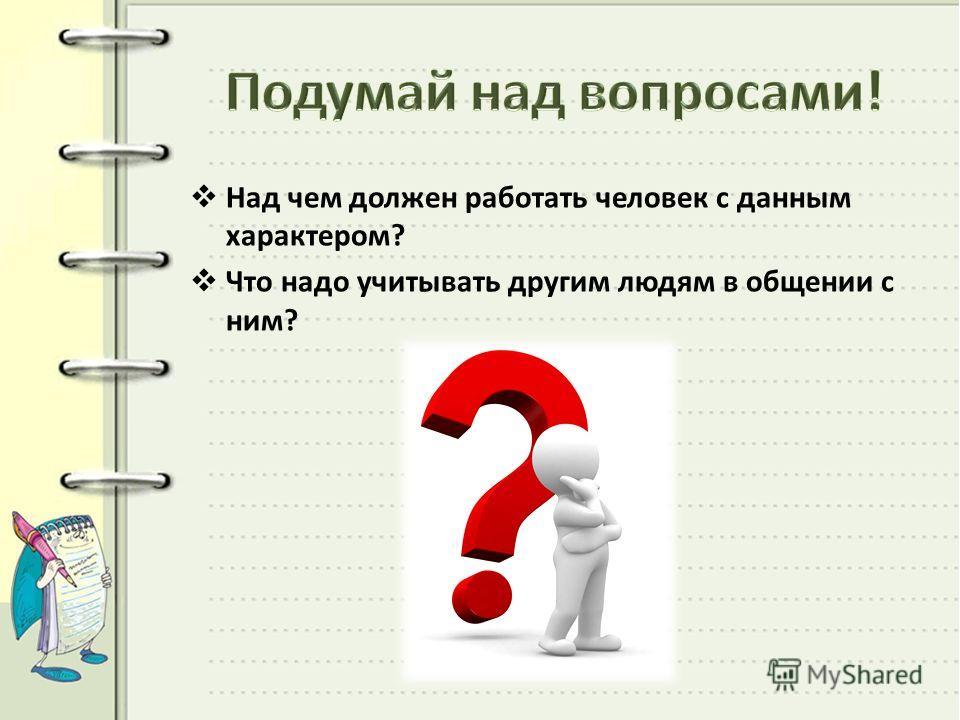 Над чем должен работать человек с данным характером? Что надо учитывать другим людям в общении с ним?