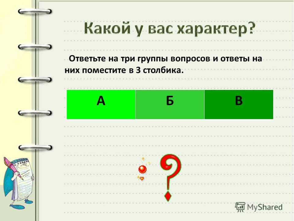 Ответьте на три группы вопросов и ответы на них поместите в 3 столбика. АБВ