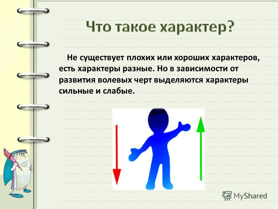 Не существует плохих или хороших характеров, есть характеры разные. Но в зависимости от развития волевых черт выделяются характеры сильные и слабые.