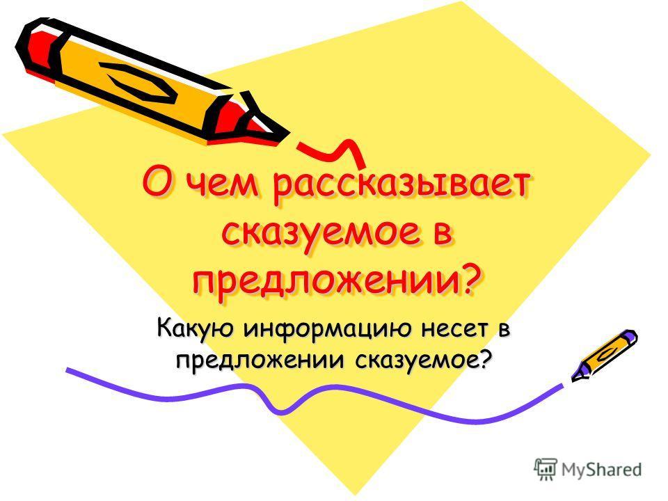 О чем рассказывает сказуемое в предложении? Какую информацию несет в предложении сказуемое?