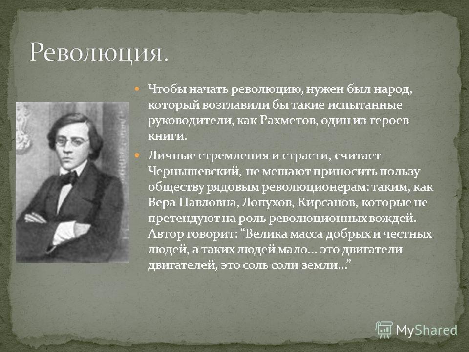 Чтобы начать революцию, нужен был народ, который возглавили бы такие испытанные руководители, как Рахметов, один из героев книги. Личные стремления и страсти, считает Чернышевский, не мешают приносить пользу обществу рядовым революционерам: таким, ка
