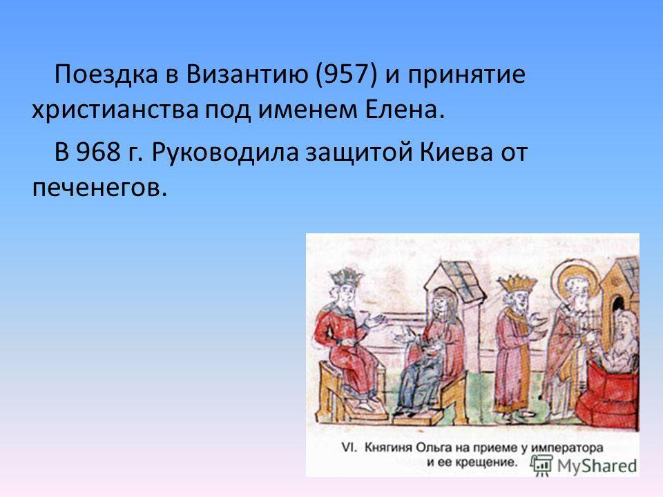 Поездка в Византию (957) и принятие христианства под именем Елена. В 968 г. Руководила защитой Киева от печенегов.