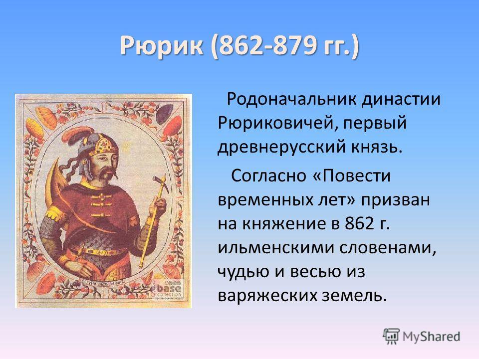 Рюрик (862-879 гг.) Родоначальник династии Рюриковичей, первый древнерусский князь. Согласно «Повести временных лет» призван на княжение в 862 г. ильменскими словенами, чудью и весью из варяжеских земель.