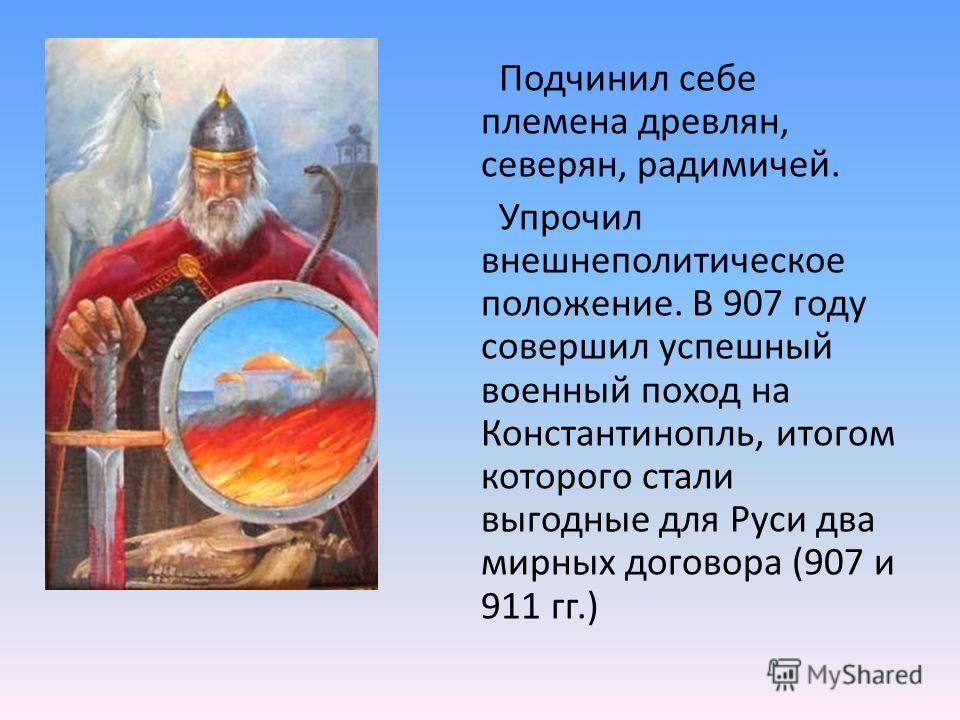 Подчинил себе племена древлян, северян, радимичей. Упрочил внешнеполитическое положение. В 907 году совершил успешный военный поход на Константинопль, итогом которого стали выгодные для Руси два мирных договора (907 и 911 гг.)