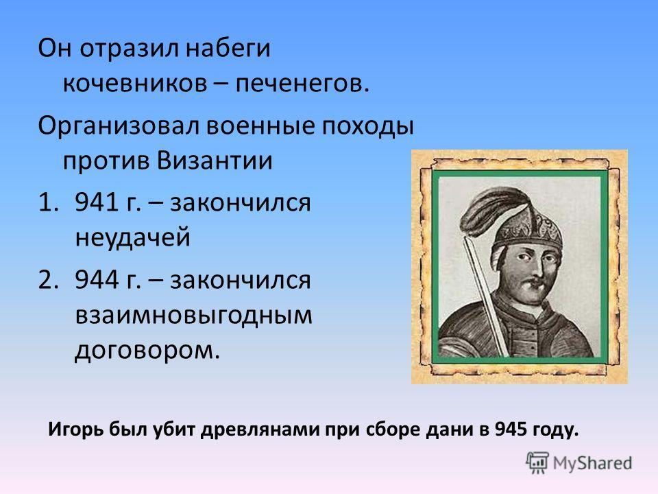 Он отразил набеги кочевников – печенегов. Организовал военные походы против Византии 1.941 г. – закончился неудачей 2.944 г. – закончился взаимновыгодным договором. Игорь был убит древлянами при сборе дани в 945 году.