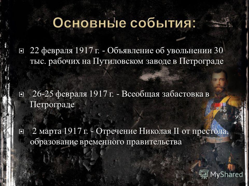 22 февраля 1917 г. - Объявление об увольнении 30 тыс. рабочих на Путиловском заводе в Петрограде 22 февраля 1917 г. - Объявление об увольнении 30 тыс. рабочих на Путиловском заводе в Петрограде 26-25 февраля 1917 г. - Всеобщая забастовка в Петрограде
