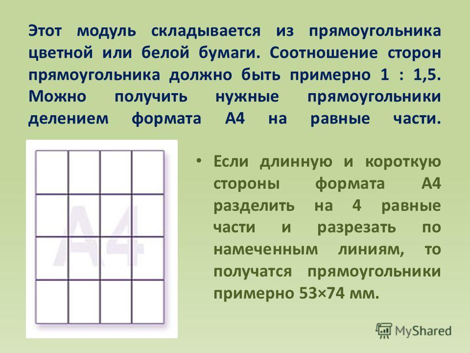 Этот модуль складывается из прямоугольника цветной или белой бумаги. Соотношение сторон прямоугольника должно быть примерно 1 : 1,5. Можно получить нужные прямоугольники делением формата А4 на равные части. Если длинную и короткую стороны формата А4