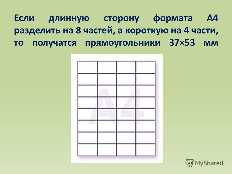 Если длинную сторону формата А4 разделить на 8 частей, а короткую на 4 части, то получатся прямоугольники 37×53 мм