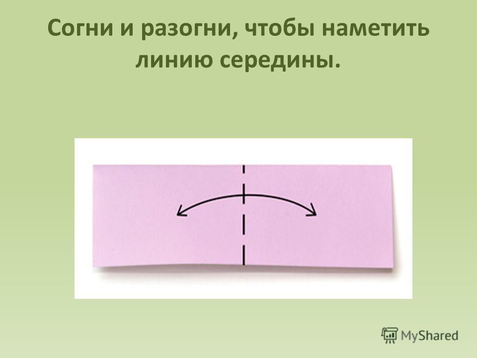 Согни и разогни, чтобы наметить линию середины.