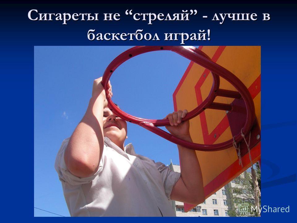 Сигареты не стреляй - лучше в баскетбол играй!