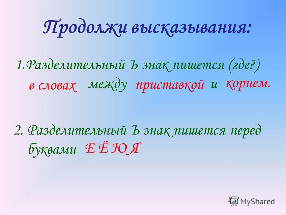 Продолжи высказывания: 1.Разделительный Ъ знак пишется (где?) между и приставкой корнем. в словах 2. Разделительный Ъ знак пишется перед буквами Е Ё Ю Я