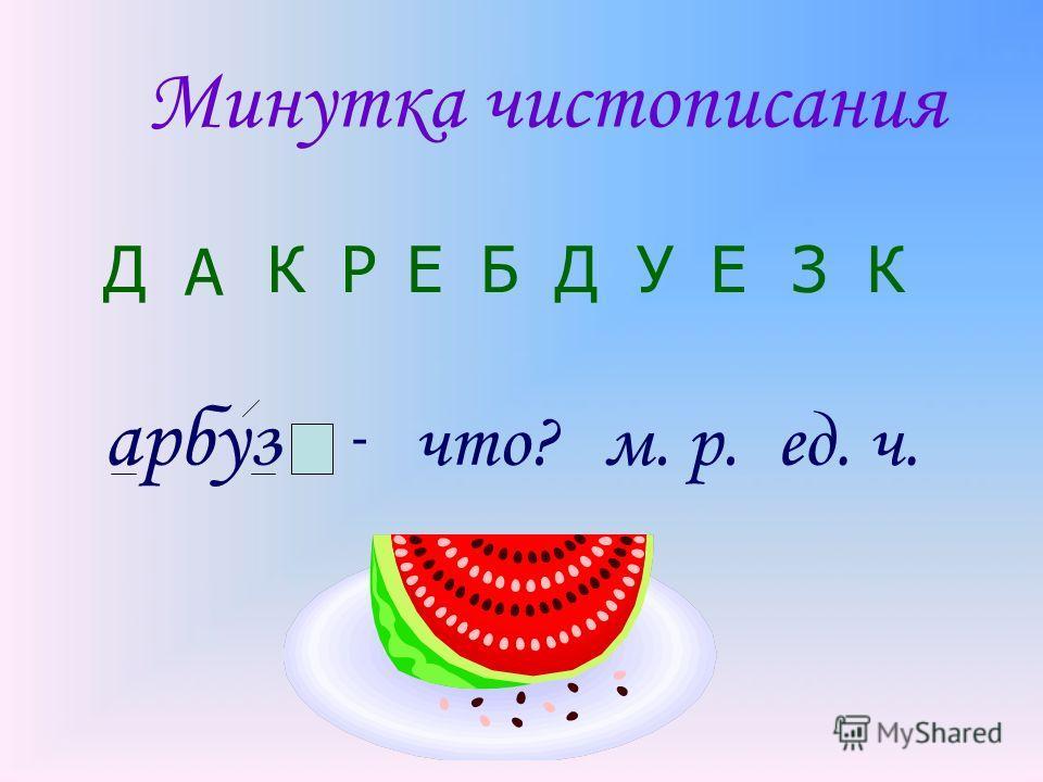Минутка чистописания Д А КРЕБДУЕЗК арбуз - что?м. р.ед. ч.