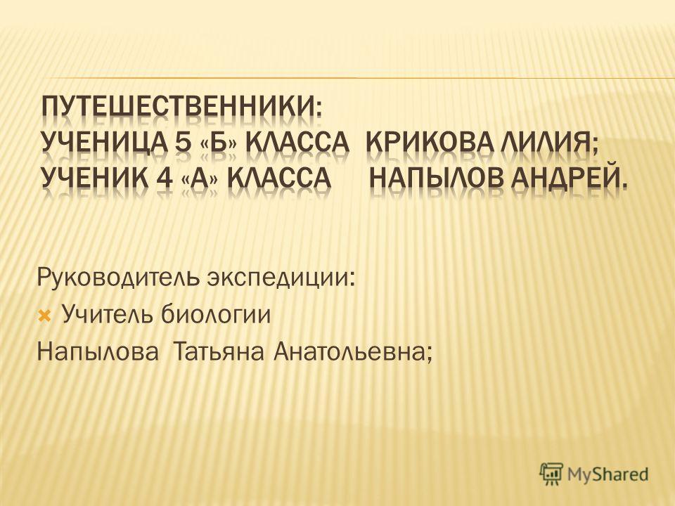 Руководител ь экспедиции: Учитель биологии Напылова Татьяна Анатольевна;