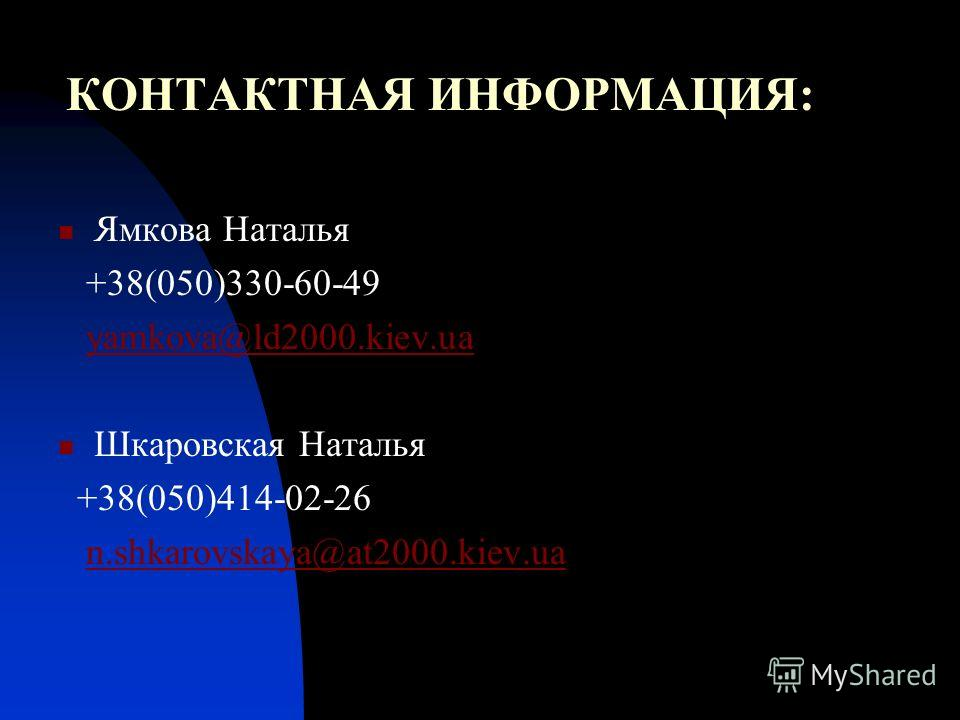 КОНТАКТНАЯ ИНФОРМАЦИЯ: Ямкова Наталья +38(050)330-60-49 yamkova@ld2000.kiev.ua Шкаровская Наталья +38(050)414-02-26 n.shkarovskaya@at2000.kiev.ua
