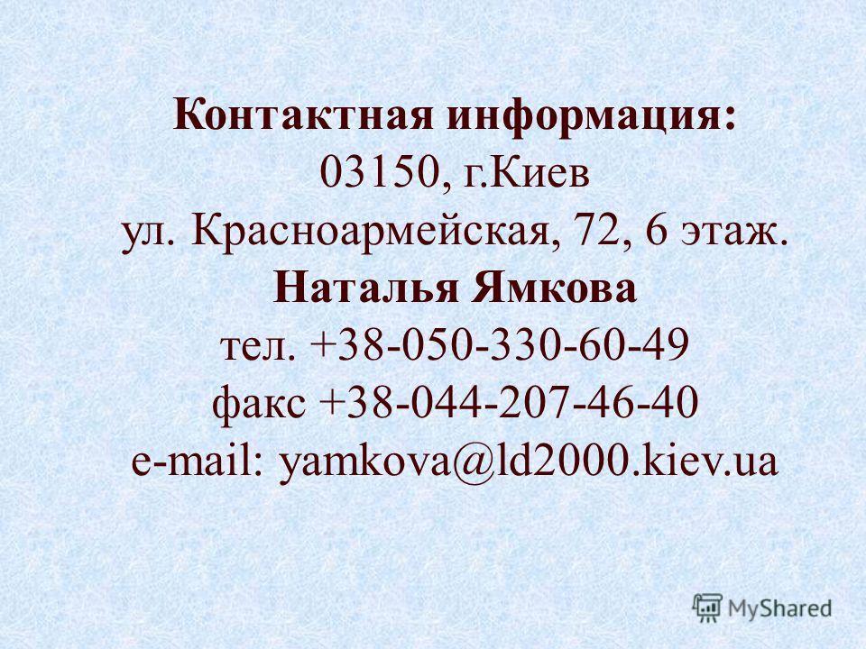 Контактная информация: 03150, г.Киев ул. Красноармейская, 72, 6 этаж. Наталья Ямкова тел. +38-050-330-60-49 факс +38-044-207-46-40 e-mail: yamkova@ld2000.kiev.ua