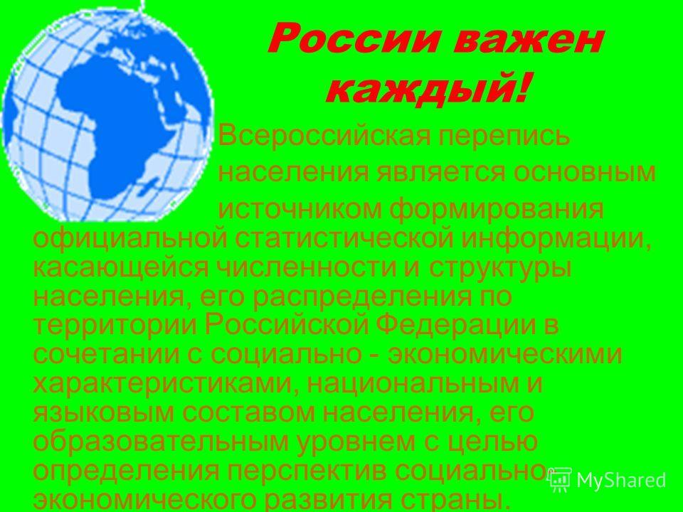 России важен каждый! Всероссийская перепись населения является основным источником формирования официальной статистической информации, касающейся численности и структуры населения, его распределения по территории Российской Федерации в сочетании с со