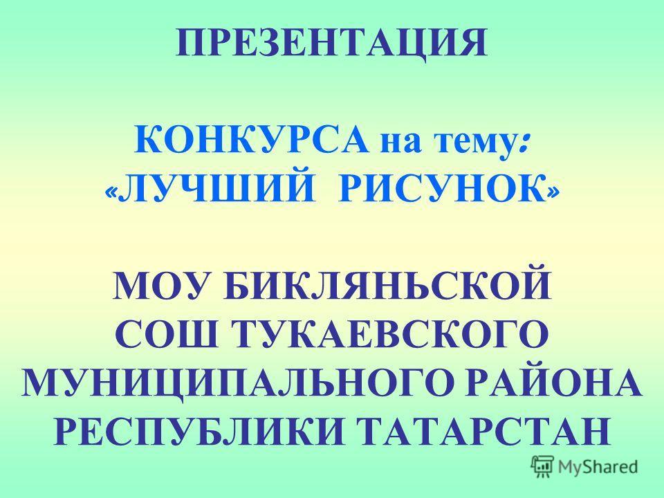 ПРЕЗЕНТАЦИЯ КОНКУРСА на тему : « ЛУЧШИЙ РИСУНОК » МОУ БИКЛЯНЬСКОЙ СОШ ТУКАЕВСКОГО МУНИЦИПАЛЬНОГО РАЙОНА РЕСПУБЛИКИ ТАТАРСТАН