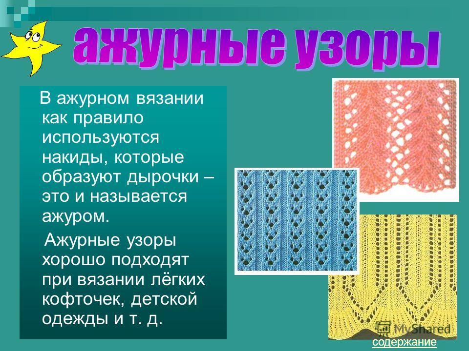 В ажурном вязании как правило используются накиды, которые образуют дырочки – это и называется ажуром. Ажурные узоры хорошо подходят при вязании лёгких кофточек, детской одежды и т. д. содержание